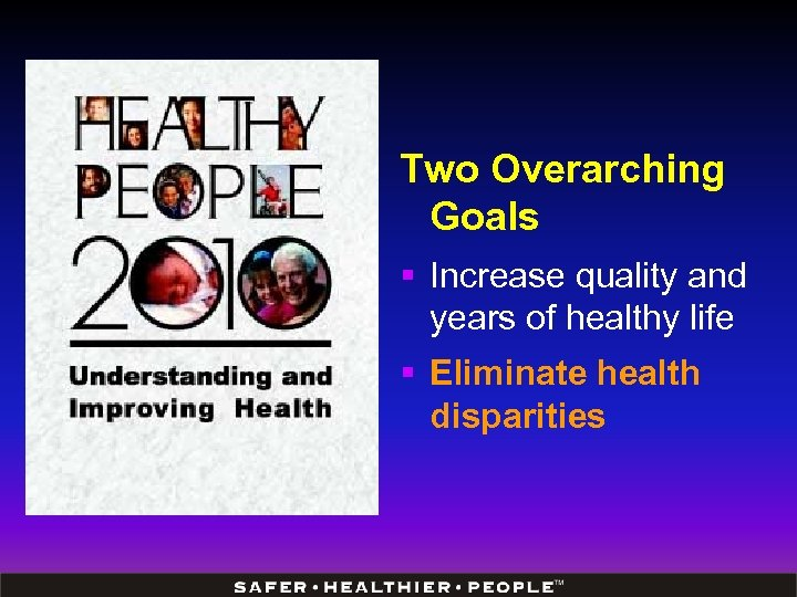 Two Overarching Goals § Increase quality and years of healthy life § Eliminate health