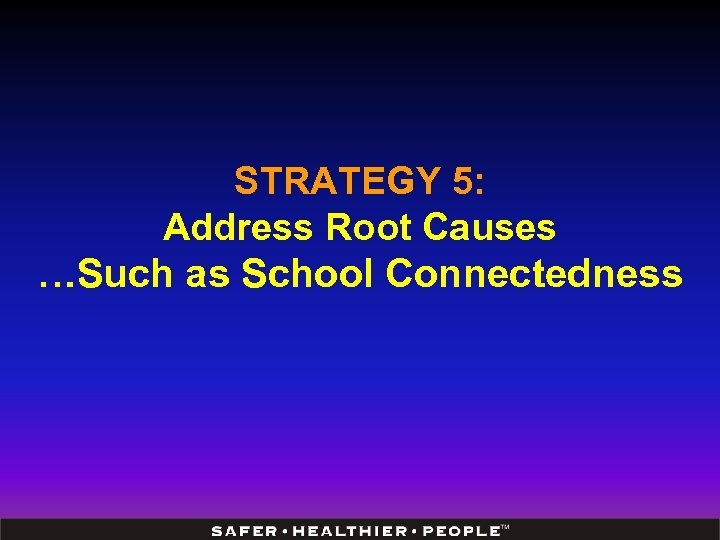 STRATEGY 5: Address Root Causes …Such as School Connectedness