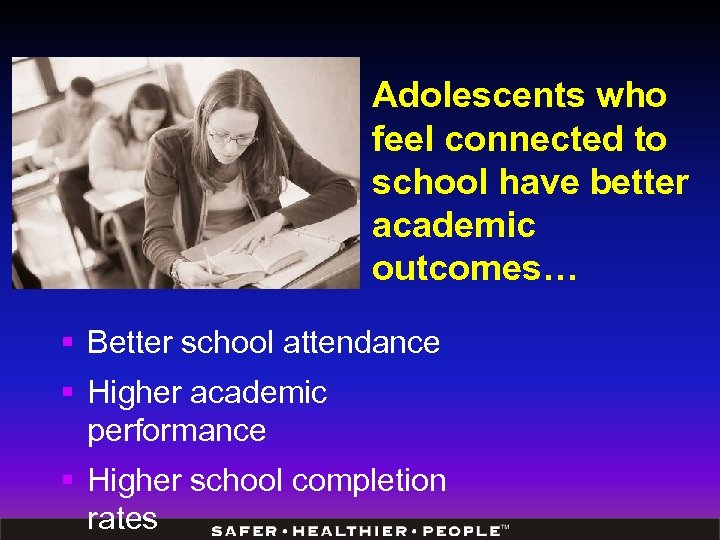 Adolescents who feel connected to school have better academic outcomes… § Better school attendance