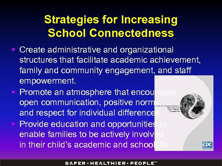 Strategies for Increasing School Connectedness § Create administrative and organizational structures that facilitate academic