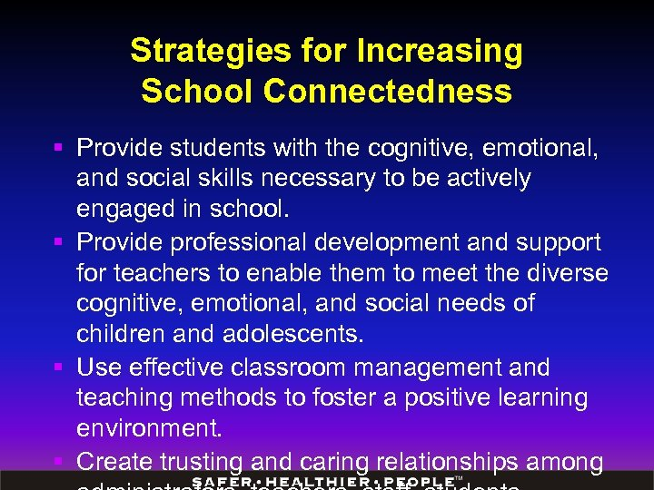 Strategies for Increasing School Connectedness § Provide students with the cognitive, emotional, and social