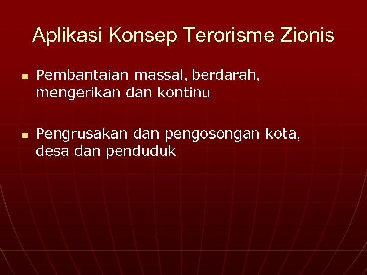 Aplikasi Konsep Terorisme Zionis n n Pembantaian massal, berdarah, mengerikan dan kontinu Pengrusakan dan