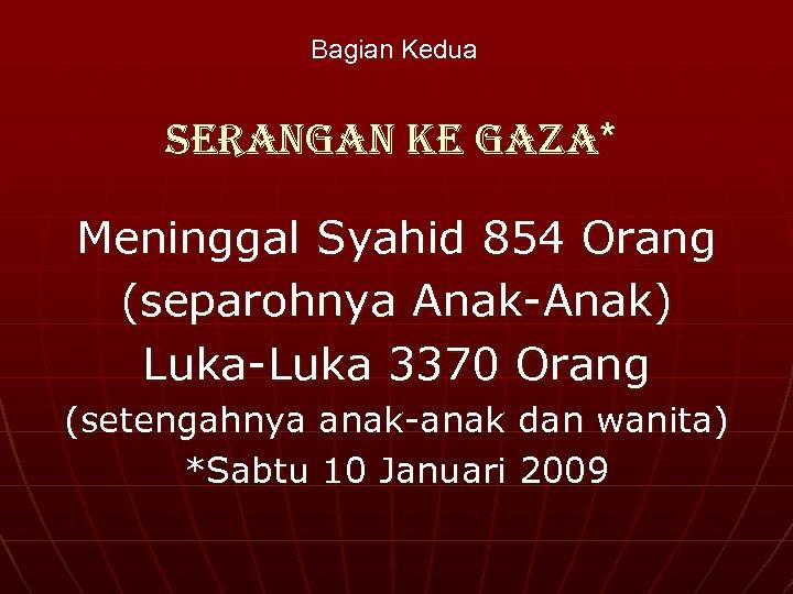 Bagian Kedua Serangan ke gaza* Meninggal Syahid 854 Orang (separohnya Anak-Anak) Luka-Luka 3370 Orang