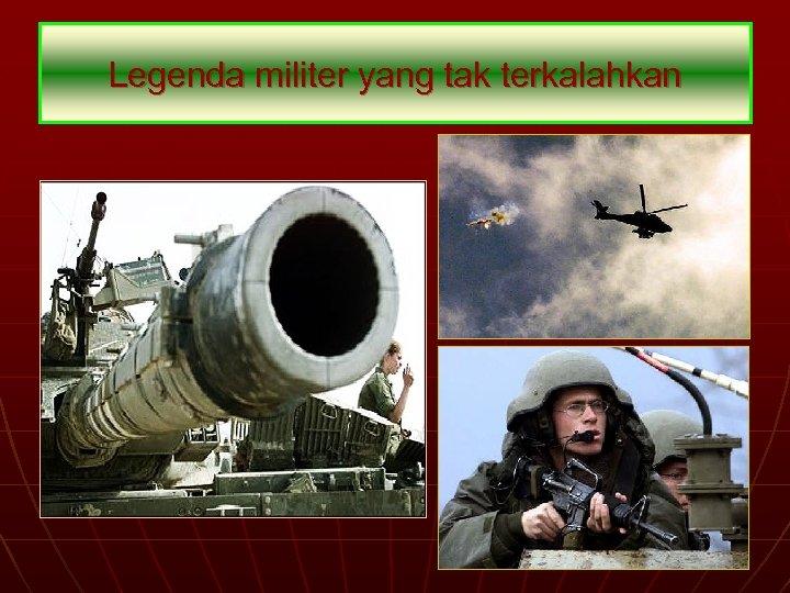 Legenda militer yang tak terkalahkan