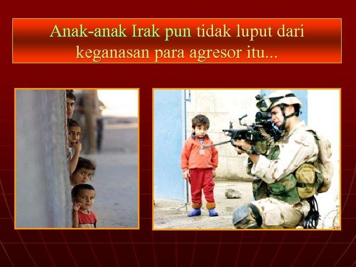 Anak-anak Irak pun tidak luput dari keganasan para agresor itu. . .