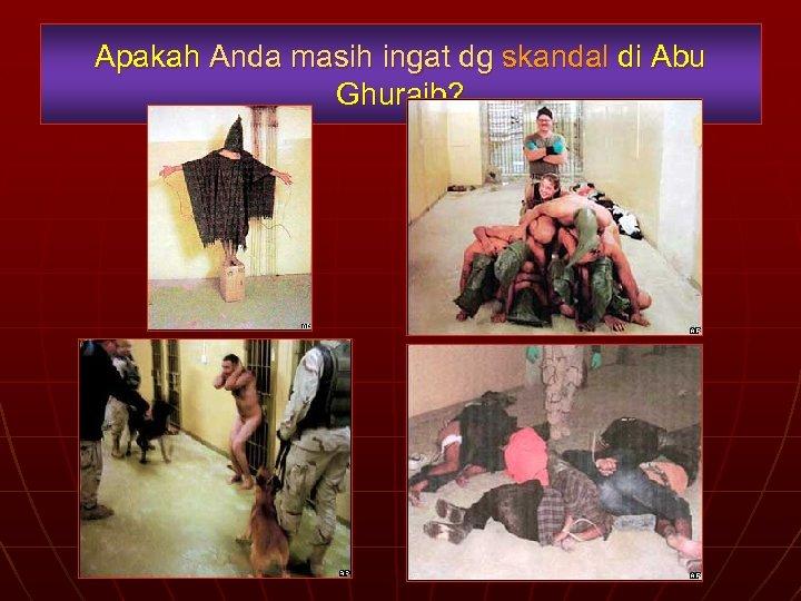 Apakah Anda masih ingat dg skandal di Abu Ghuraib?