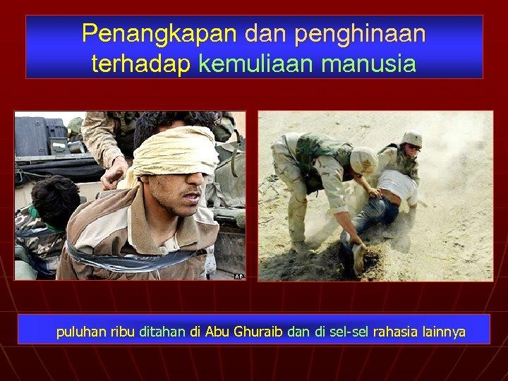 Penangkapan dan penghinaan terhadap kemuliaan manusia puluhan ribu ditahan di Abu Ghuraib dan di