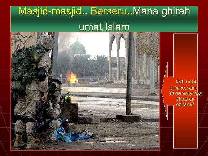 Masjid-masjid. . Berseru. . Mana ghirah umat Islam 120 masjid dihancurkan, 33 diantarannya diratakan