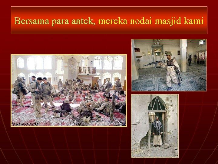 Bersama para antek, mereka nodai masjid kami