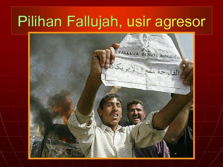 Pilihan Fallujah, usir agresor
