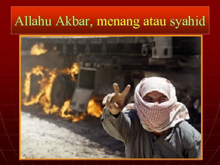 Allahu Akbar, menang atau syahid
