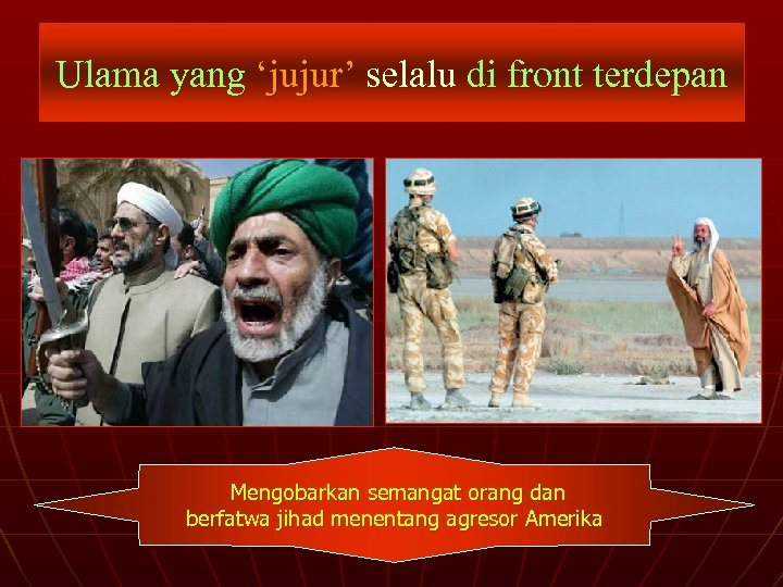 Ulama yang 'jujur' selalu di front terdepan Mengobarkan semangat orang dan berfatwa jihad menentang