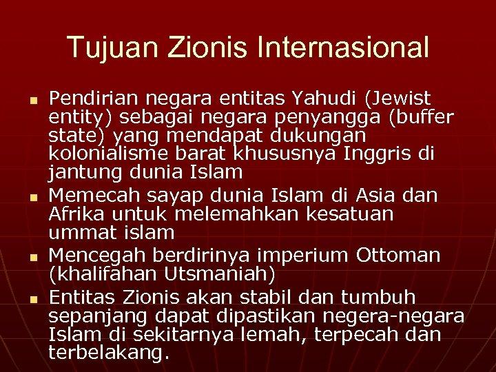 Tujuan Zionis Internasional n n Pendirian negara entitas Yahudi (Jewist entity) sebagai negara penyangga