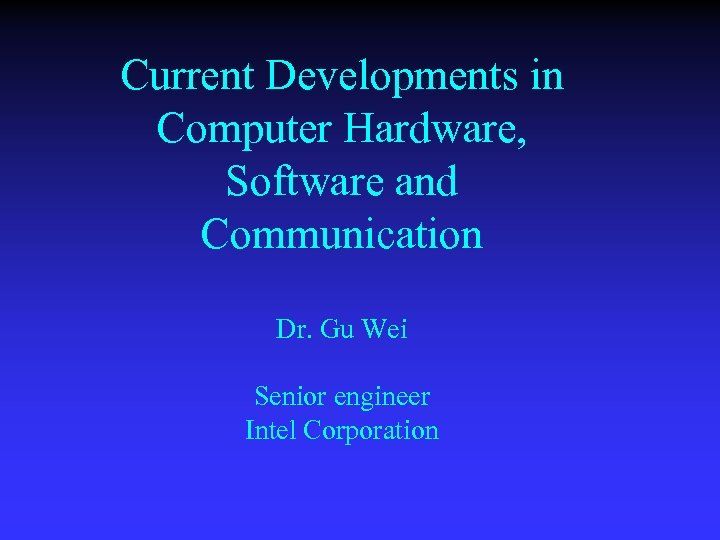Current Developments in Computer Hardware, Software and Communication Dr. Gu Wei Senior engineer Intel