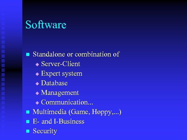 Software n n Standalone or combination of u Server-Client u Expert system u Database