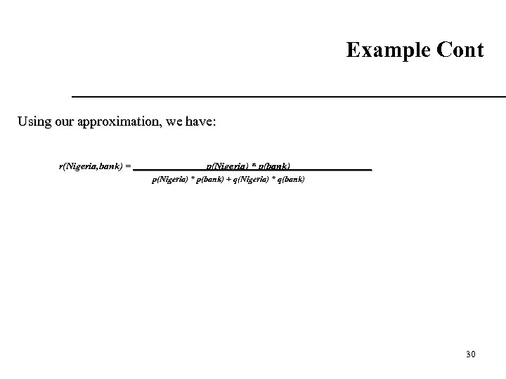 Example Cont Using our approximation, we have: r(Nigeria, bank) = p(Nigeria) * p(bank) +