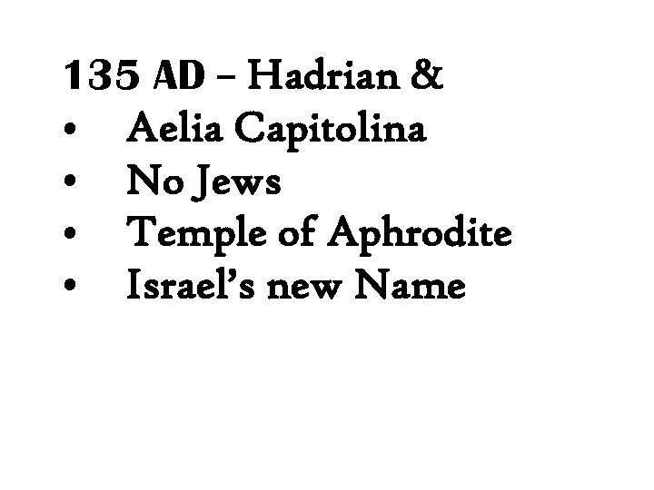 135 AD – Hadrian & • Aelia Capitolina • No Jews • Temple of
