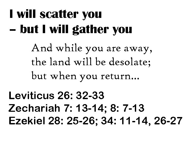 I will scatter you – but I will gather you And while you are
