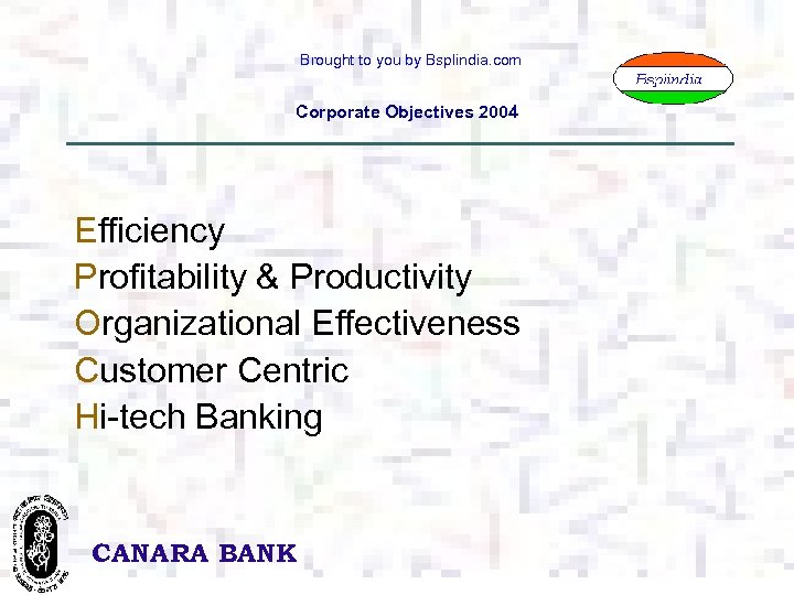 Brought to you by Bsplindia. com Corporate Objectives 2004 Efficiency Profitability & Productivity Organizational