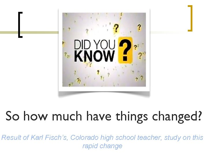 So how much have things changed? Result of Karl Fisch's, Colorado high school teacher,