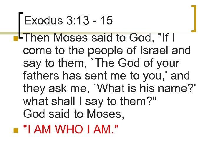 n n Exodus 3: 13 - 15 Then Moses said to God,
