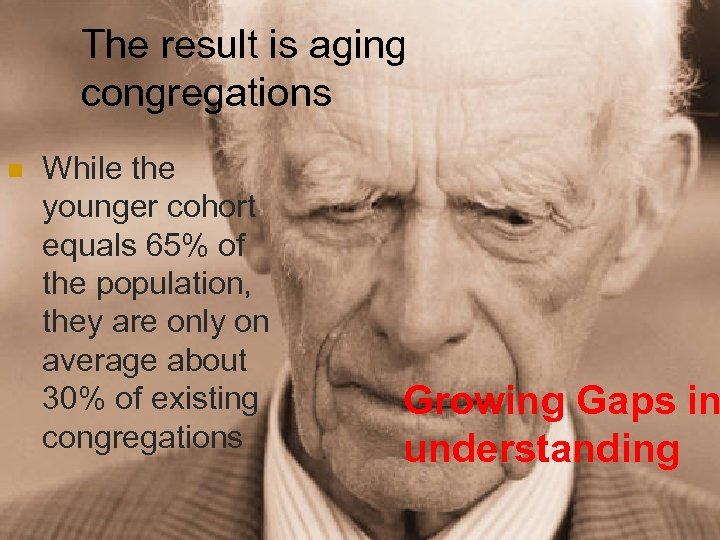 The result is aging congregations n While the younger cohort equals 65% of the