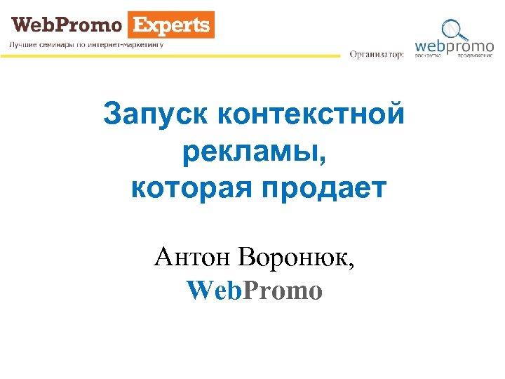 Запуск контекстной рекламы, которая продает Антон Воронюк, Web. Promo