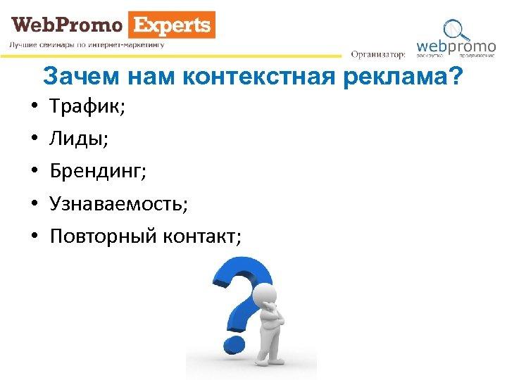 Зачем нам контекстная реклама? • • • Трафик; Лиды; Брендинг; Узнаваемость; Повторный контакт;