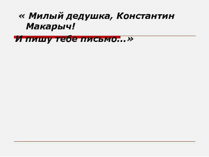 « Милый дедушка, Константин Макарыч! И пишу тебе письмо. . . »