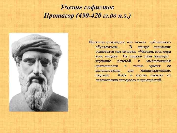 Учение софистов Протагор (490 -420 гг. до н. э. ) Протагор утверждал, что знания