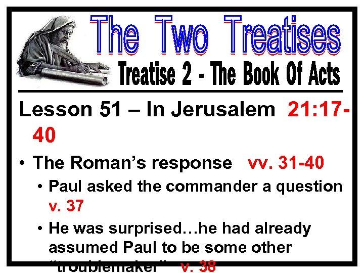 Lesson 51 – In Jerusalem 21: 1740 • The Roman's response vv. 31 -40