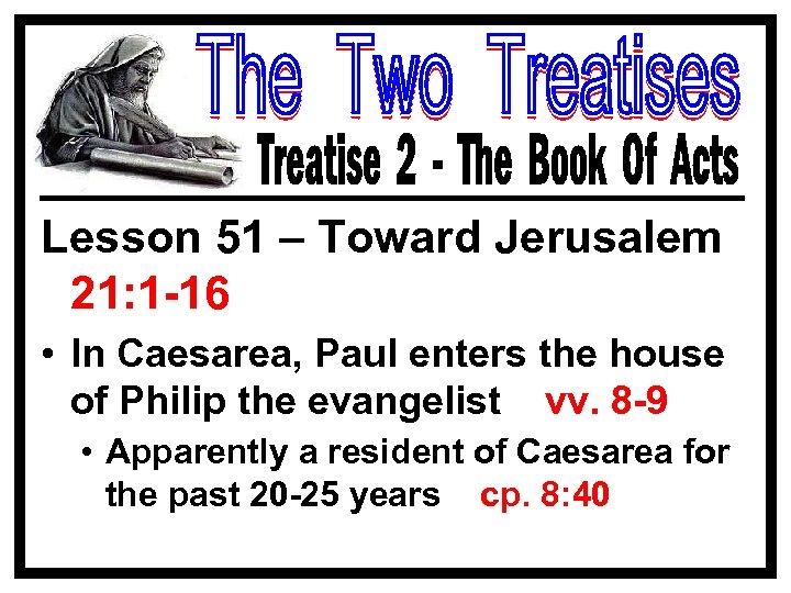 Lesson 51 – Toward Jerusalem 21: 1 -16 • In Caesarea, Paul enters the