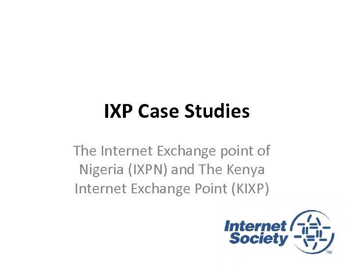IXP Case Studies The Internet Exchange point of Nigeria (IXPN) and The Kenya Internet