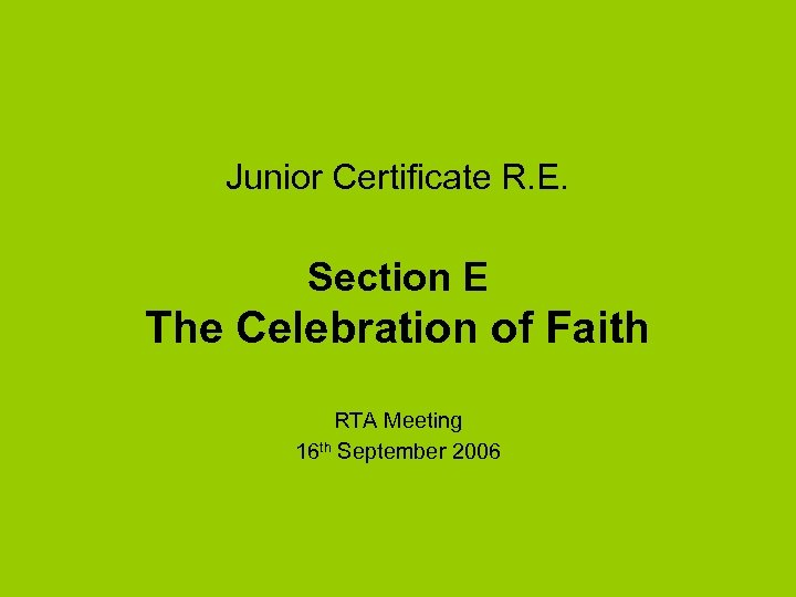 Junior Certificate R. E. Section E The Celebration of Faith RTA Meeting 16 th