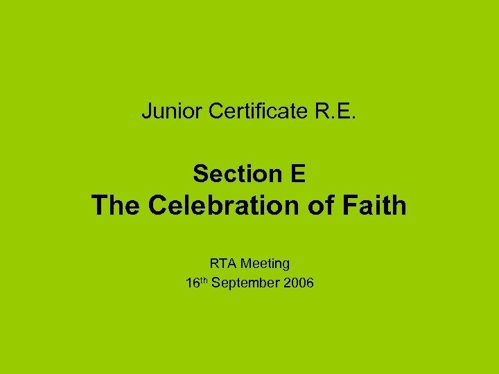 Junior Certificate R. E. Section E The Celebration of Faith RTA Meeting 16 th