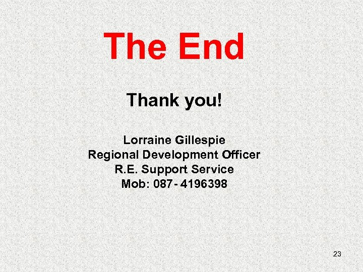 The End Thank you! Lorraine Gillespie Regional Development Officer R. E. Support Service Mob:
