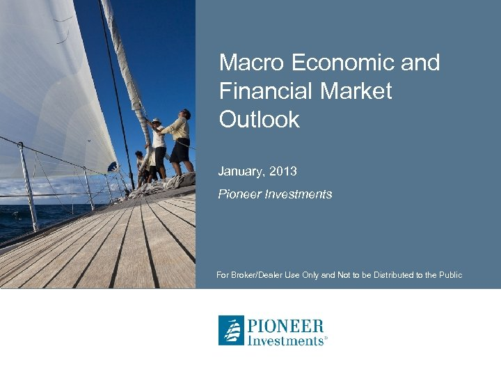 Macro Economic and Financial Market Outlook January, 2013 Pioneer Investments For Broker/Dealer Use Only