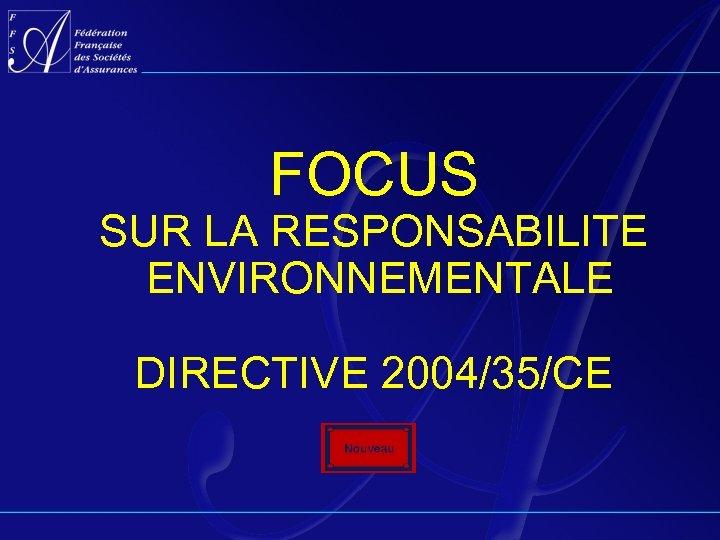 FOCUS SUR LA RESPONSABILITE ENVIRONNEMENTALE DIRECTIVE 2004/35/CE
