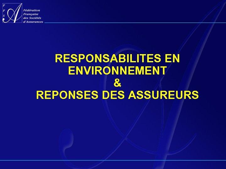 RESPONSABILITES EN ENVIRONNEMENT & REPONSES DES ASSUREURS