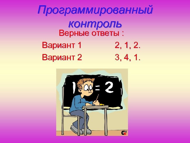 Программированный контроль Верные ответы : Вариант 1 2, 1, 2. Вариант 2 3, 4,
