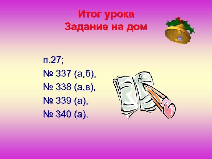 Итог урока Задание на дом п. 27; № 337 (а, б), № 338 (а,