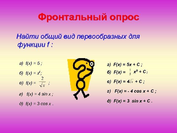 Фронтальный опрос Найти общий вид первообразных для функции f : a) f(x) = 5
