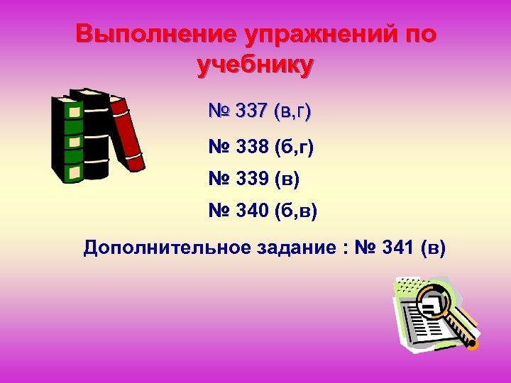 Выполнение упражнений по учебнику № 337 (в, г) № 338 (б, г) № 339