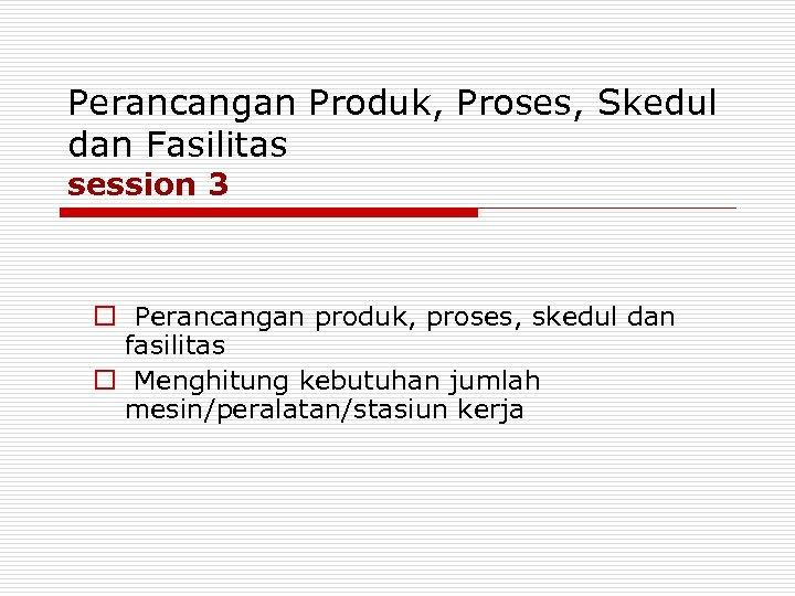 Perancangan Produk, Proses, Skedul dan Fasilitas session 3 o Perancangan produk, proses, skedul dan