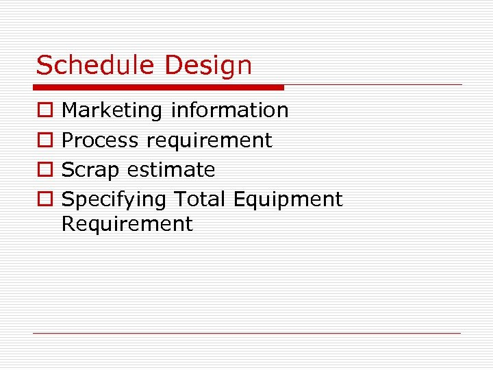 Schedule Design o o Marketing information Process requirement Scrap estimate Specifying Total Equipment Requirement