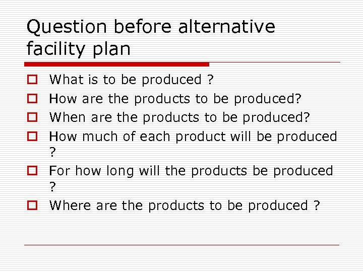 Question before alternative facility plan What is to be produced ? How are the