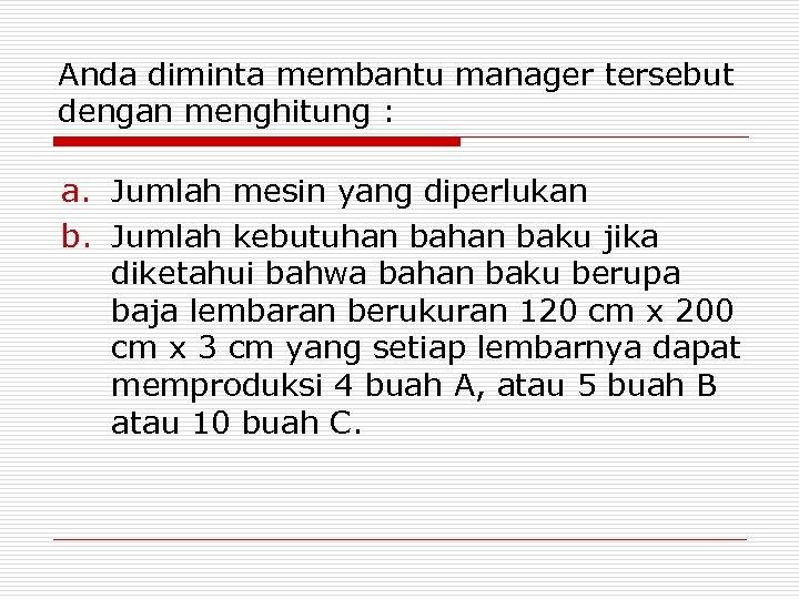 Anda diminta membantu manager tersebut dengan menghitung : a. Jumlah mesin yang diperlukan b.
