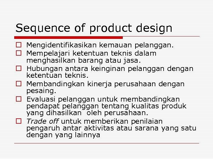 Sequence of product design o Mengidentifikasikan kemauan pelanggan. o Mempelajari ketentuan teknis dalam menghasilkan