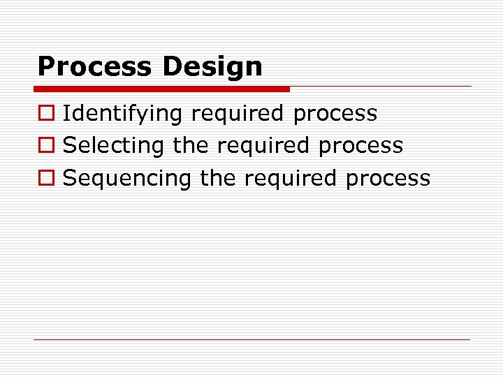 Process Design o Identifying required process o Selecting the required process o Sequencing the