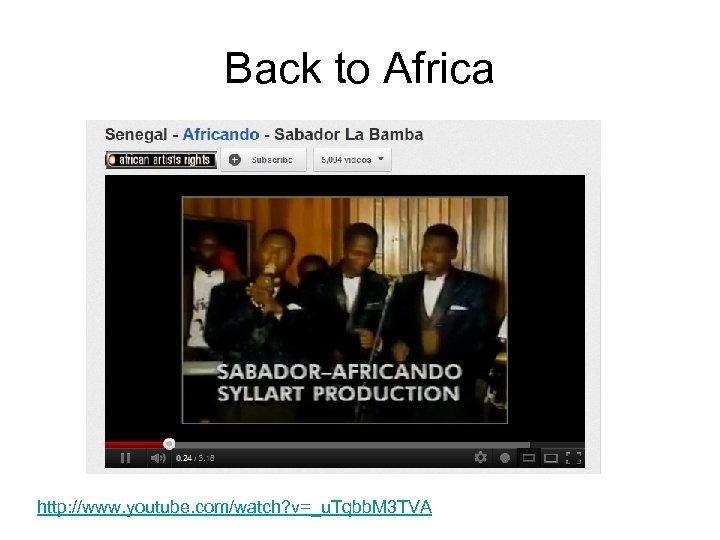 Back to Africa http: //www. youtube. com/watch? v=_u. Tqbb. M 3 TVA